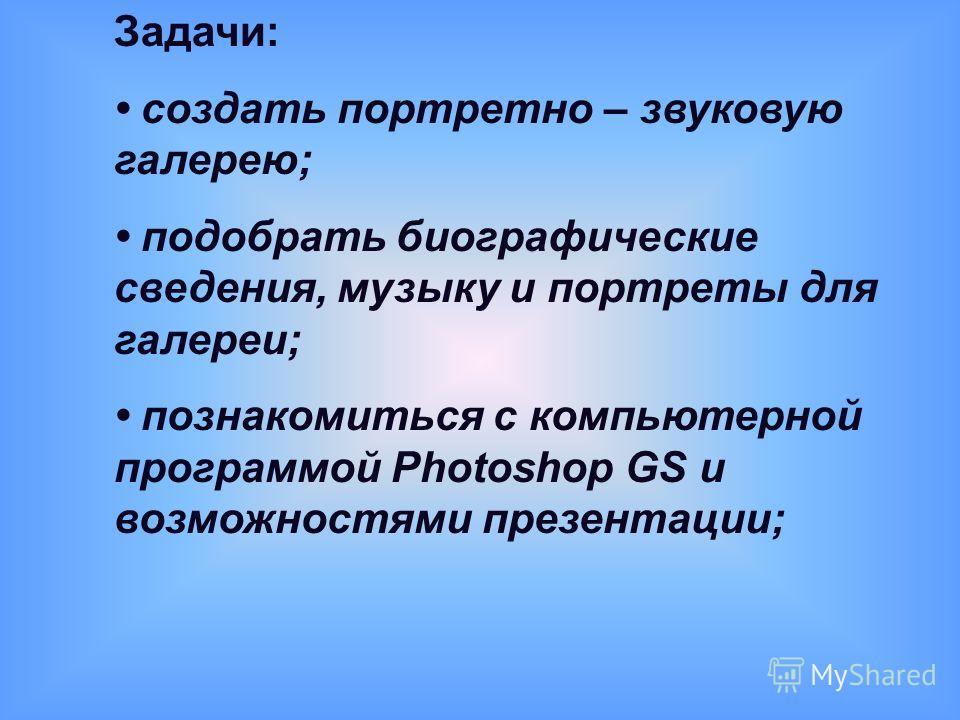 Задачи: создать портретно – звуковую галерею; подобрать биографические сведения, музыку и портреты для галереи; познакомиться с компьютерной программой Photoshop GS и возможностями презентации;