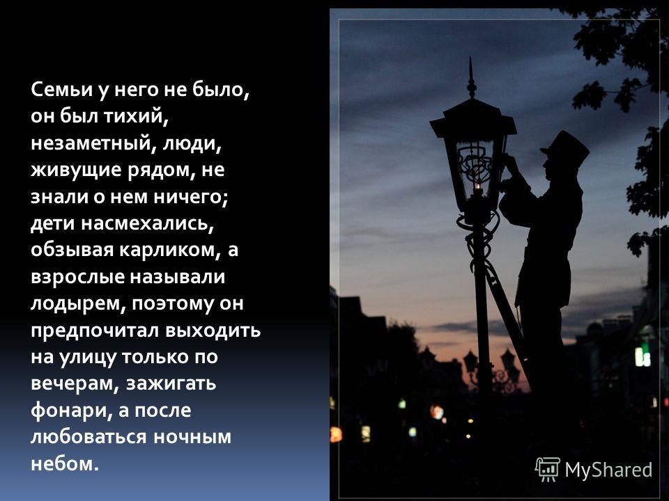 Семьи у него не было, он был тихий, незаметный, люди, живущие рядом, не знали о нем ничего; дети насмехались, обзывая карликом, а взрослые называли лодырем, поэтому он предпочитал выходить на улицу только по вечерам, зажигать фонари, а после любовать