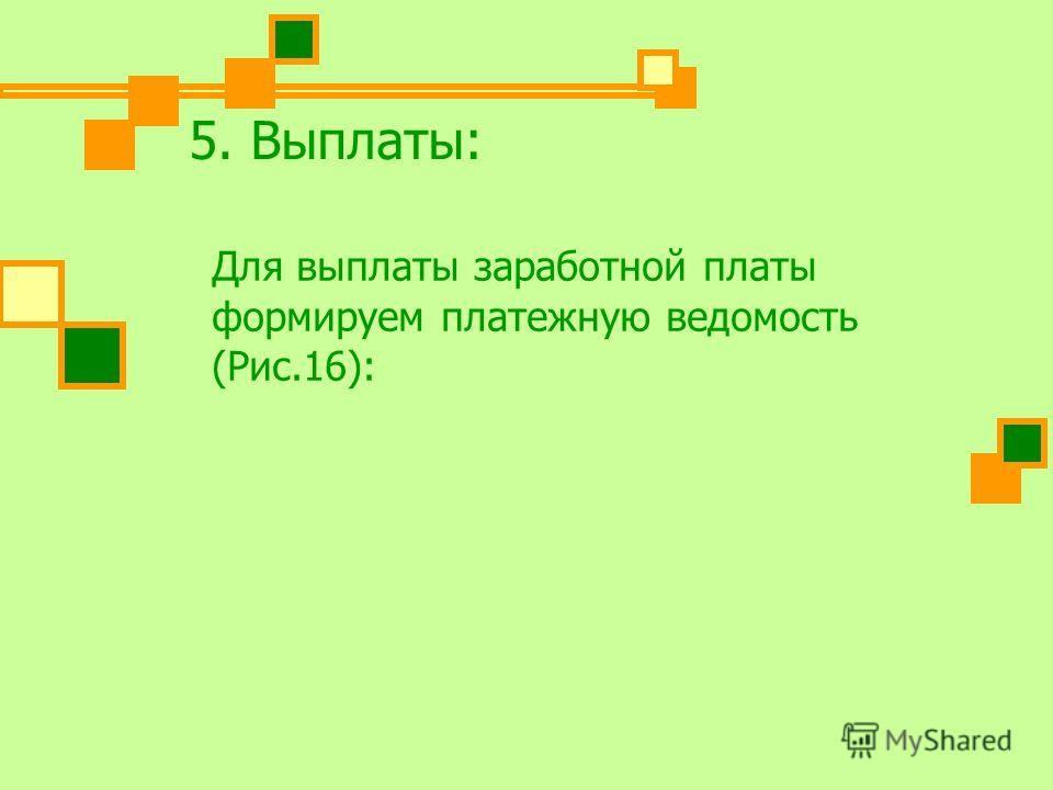 5. Выплаты: Для выплаты заработной платы формируем платежную ведомость (Рис.16):