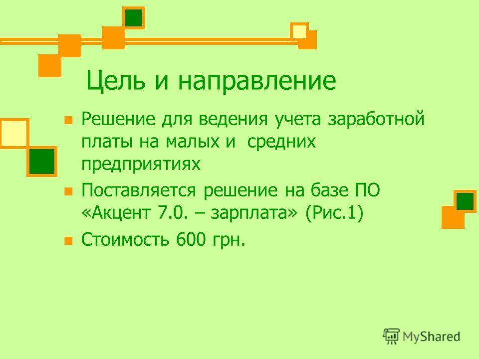 Цель и направление Решение для ведения учета заработной платы на малых и средних предприятиях Поставляется решение на базе ПО «Акцент 7.0. – зарплата» (Рис.1) Cтоимость 600 грн.