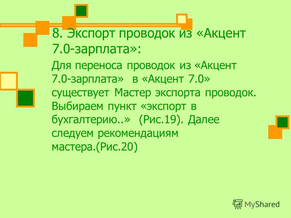 8. Экспорт проводок из «Акцент 7.0-зарплата»: Для переноса проводок из «Акцент 7.0-зарплата» в «Акцент 7.0» существует Мастер экспорта проводок. Выбираем пункт «экспорт в бухгалтерию..» (Рис.19). Далее следуем рекомендациям мастера.(Рис.20)