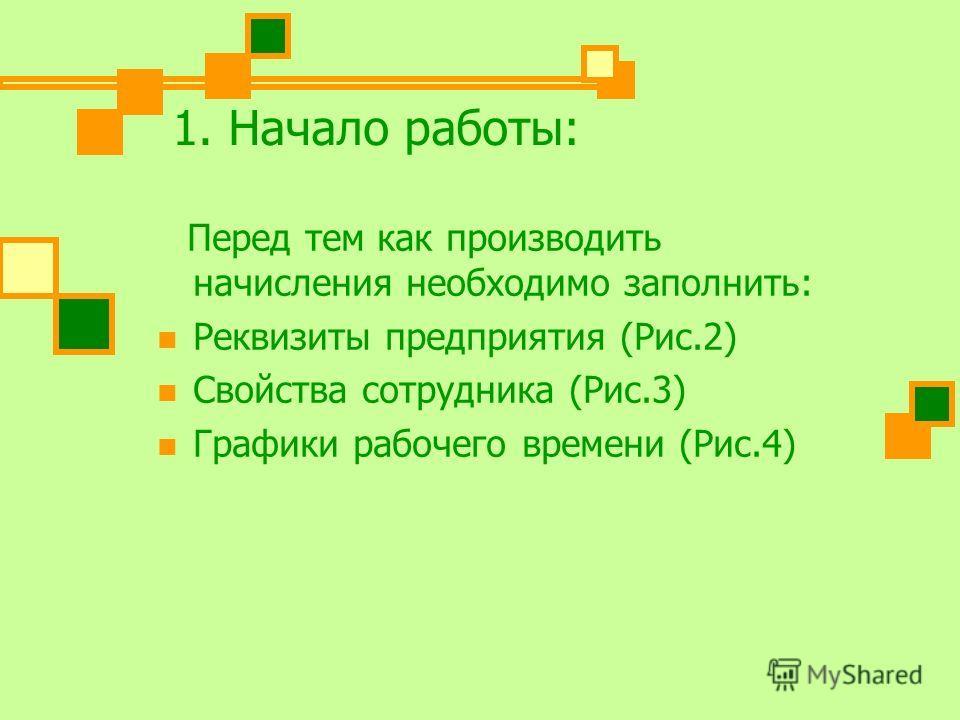 1. Начало работы: Перед тем как производить начисления необходимо заполнить: Реквизиты предприятия (Рис.2) Свойства сотрудника (Рис.3) Графики рабочего времени (Рис.4)