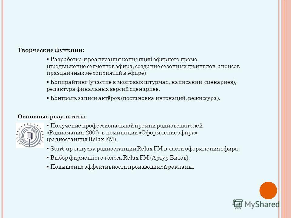 Творческие функции: Разработка и реализация концепций эфирного промо (продвижение сегментов эфира, создание сезонных джинглов, анонсов праздничных мероприятий в эфире). Копирайтинг (участие в мозговых штурмах, написании сценариев), редактура финальны
