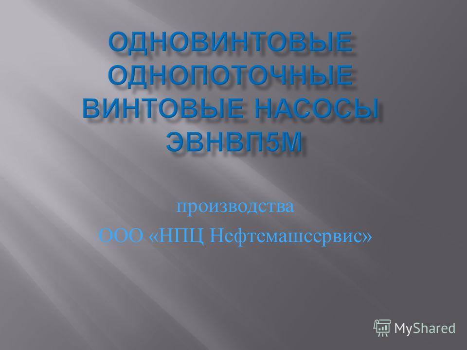 производства ООО « НПЦ Нефтемашсервис »