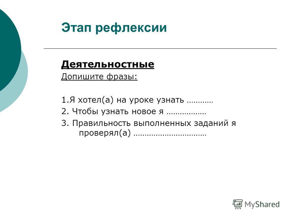 Этап рефлексии Деятельностные Допишите фразы: 1.Я хотел(а) на уроке узнать ………… 2. Чтобы узнать новое я ……………… 3. Правильность выполненных заданий я проверял(а) ……………………………