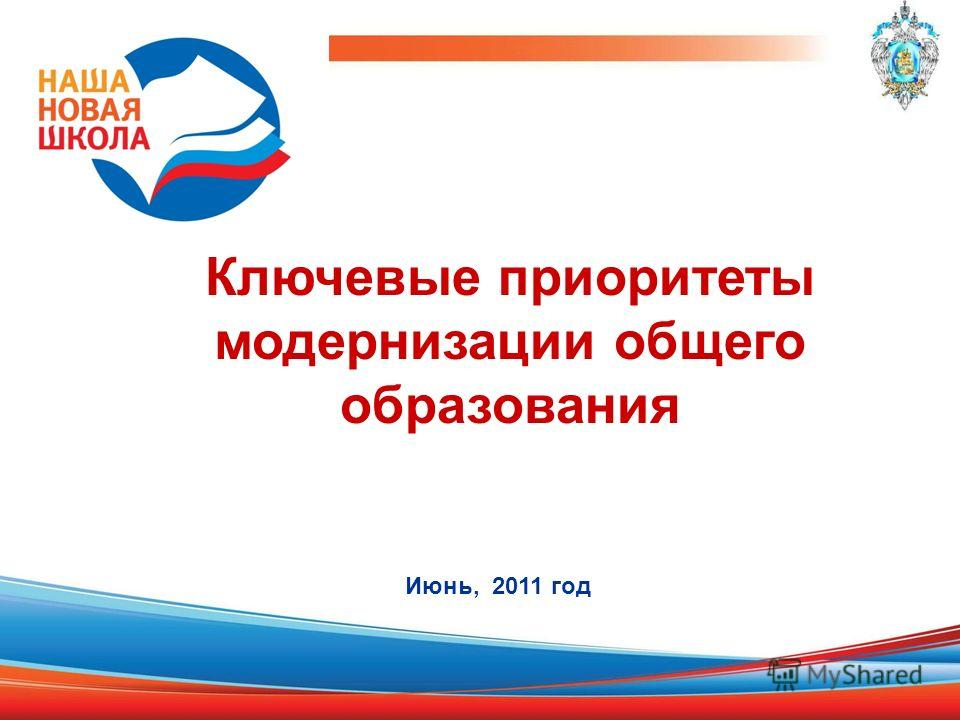 Ключевые приоритеты модернизации общего образования Июнь, 2011 год