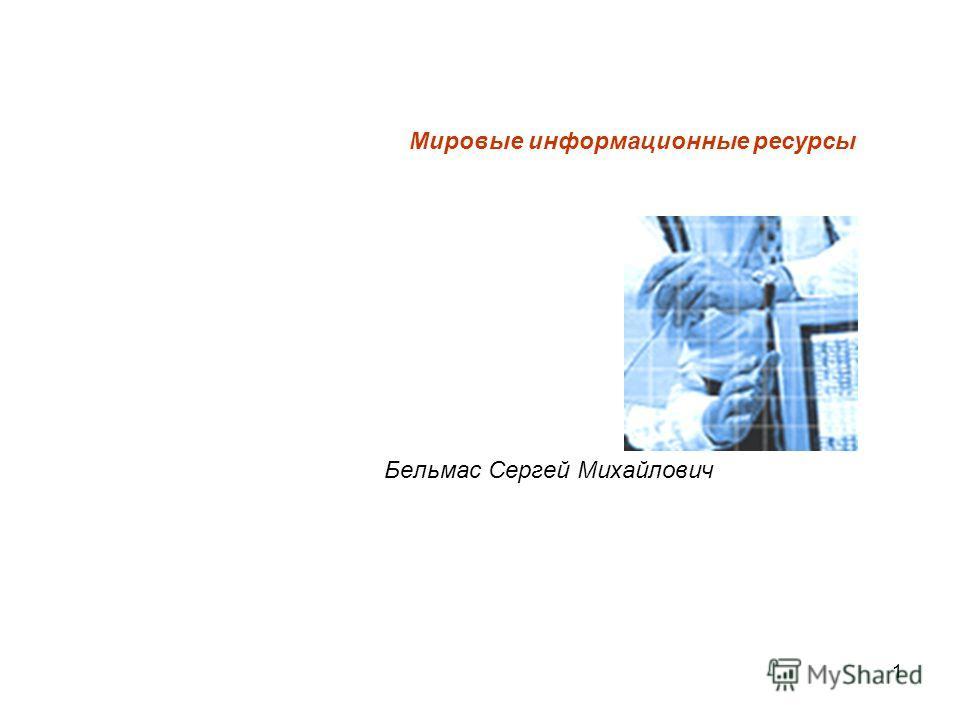 1 Мировые информационные ресурсы Бельмас Сергей Михайлович
