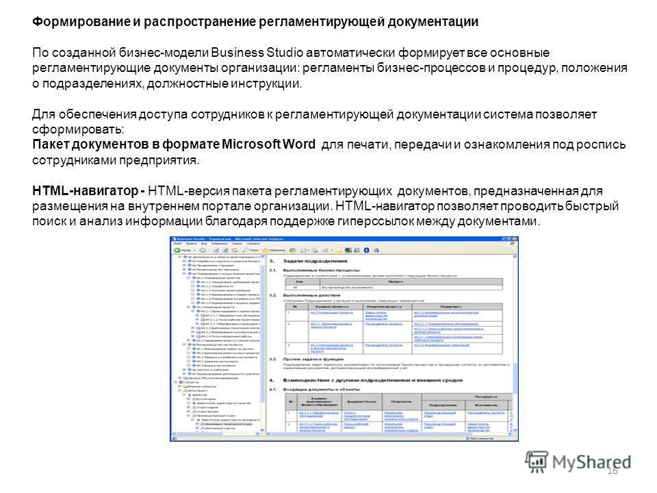 16 Формирование и распространение регламентирующей документации По созданной бизнес-модели Business Studio автоматически формирует все основные регламентирующие документы организации: регламенты бизнес-процессов и процедур, положения о подразделениях