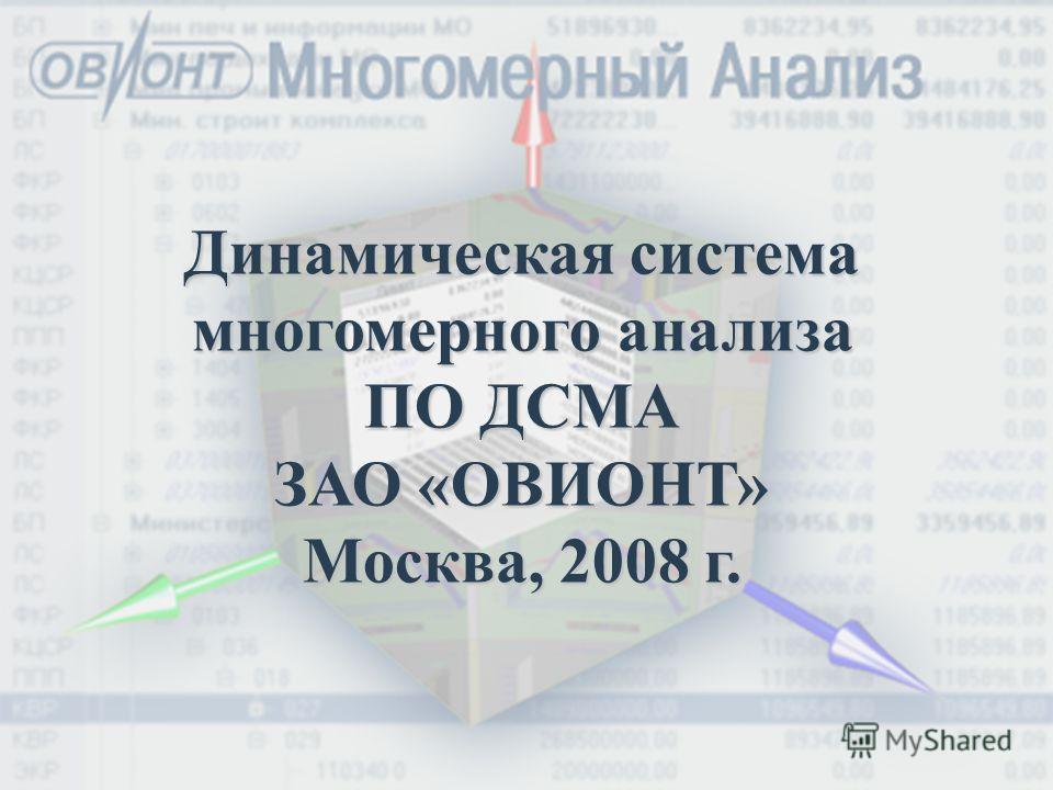 Динамическая система многомерного анализа ПО ДСМА ЗАО «ОВИОНТ» Москва, 2008 г.