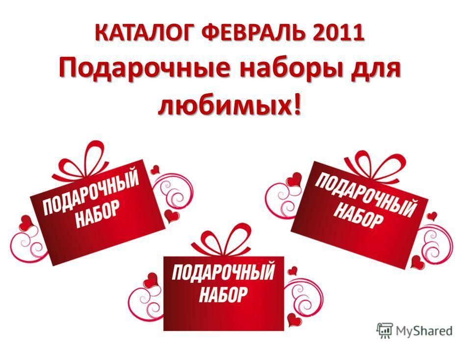 КАТАЛОГ ФЕВРАЛЬ 2011 Подарочные наборы для любимых!