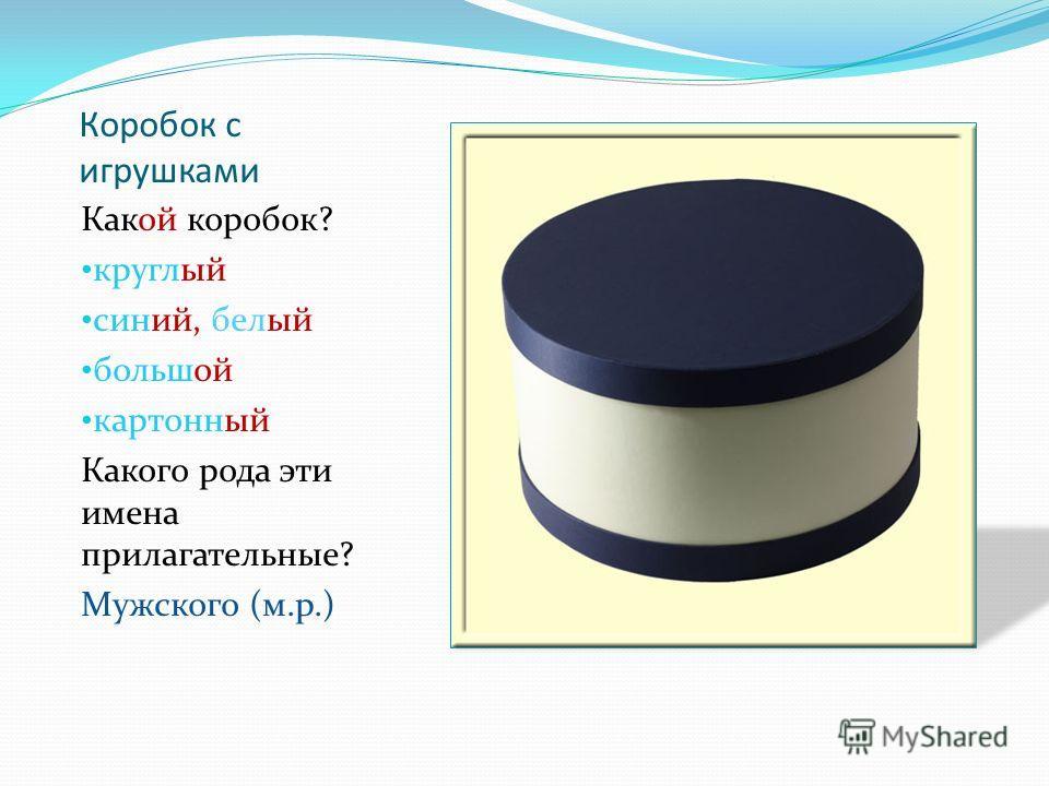 Коробок с игрушками Какой коробок? круглый синий, белый большой картонный Какого рода эти имена прилагательные? Мужского (м.р.)