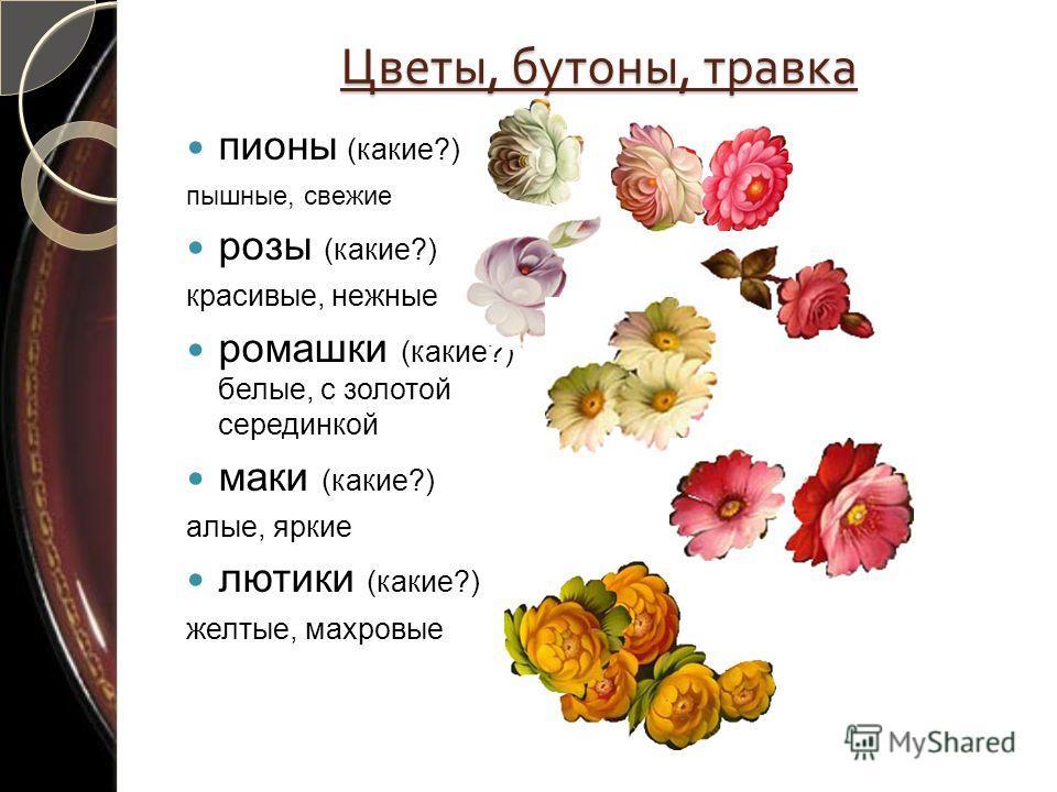 Цветы, бутоны, травка пионы (какие?) пышные, свежие розы (какие?) красивые, нежные ромашки (какие?) белые, с золотой серединкой маки (какие?) алые, яркие лютики (какие?) желтые, махровые