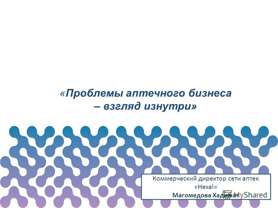 «Проблемы аптечного бизнеса – взгляд изнутри» Коммерческий директор сети аптек «Нехаl» Магомедова Хадижат