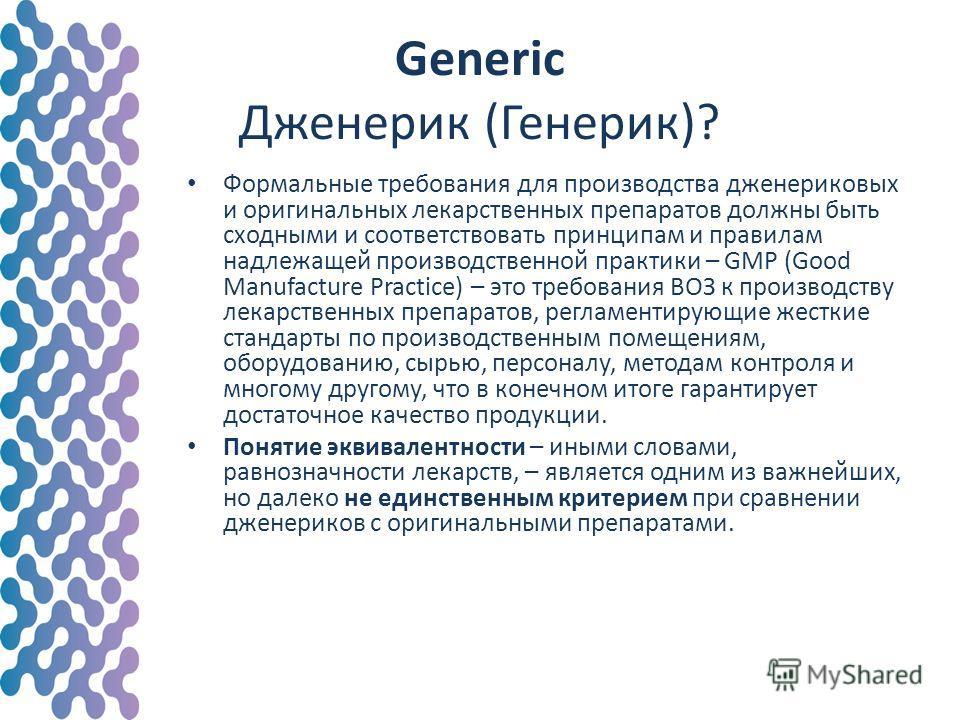 Формальные требования для производства дженериковых и оригинальных лекарственных препаратов должны быть сходными и соответствовать принципам и правилам надлежащей производственной практики – GMP (Good Manufacture Practice) – это требования ВОЗ к прои