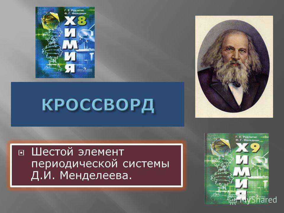 Шестой элемент периодической системы Д.И. Менделеева.