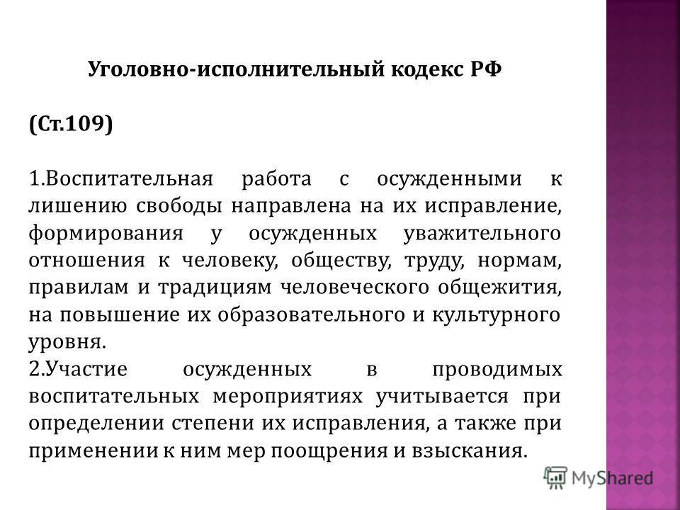 Уголовно-исполнительный кодекс РФ (Ст.109) 1.Воспитательная работа с осужденными к лишению свободы направлена на их исправление, формирования у осужденных уважительного отношения к человеку, обществу, труду, нормам, правилам и традициям человеческого