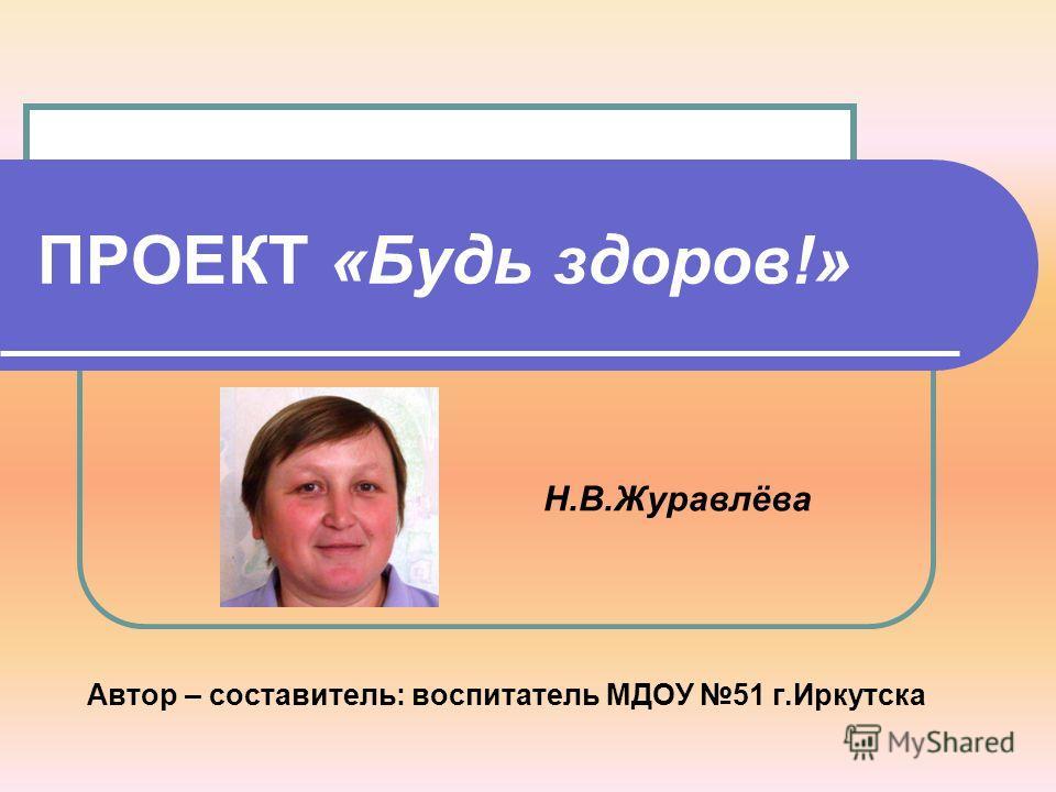 ПРОЕКТ «Будь здоров!» Автор – составитель: воспитатель МДОУ 51 г.Иркутска Н.В.Журавлёва