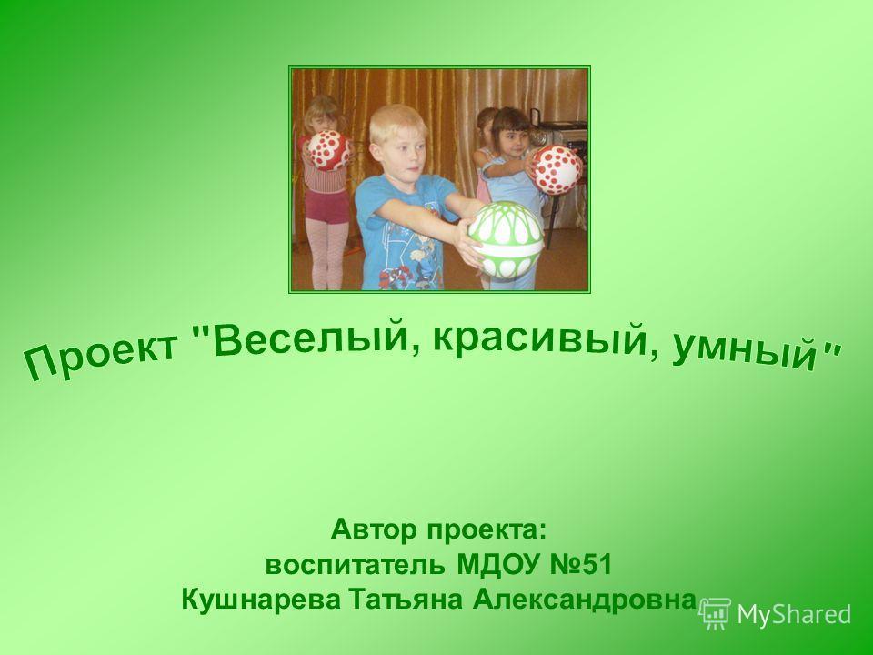 Автор проекта: воспитатель МДОУ 51 Кушнарева Татьяна Александровна