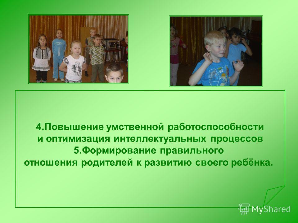 4.Повышение умственной работоспособности и оптимизация интеллектуальных процессов 5.Формирование правильного отношения родителей к развитию своего ребёнка.
