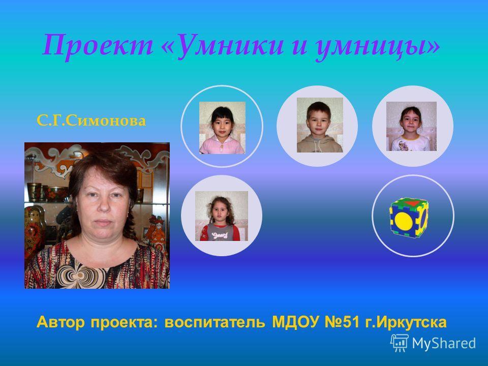 Проект «Умники и умницы» Автор проекта: воспитатель МДОУ 51 г.Иркутска С.Г.Симонова