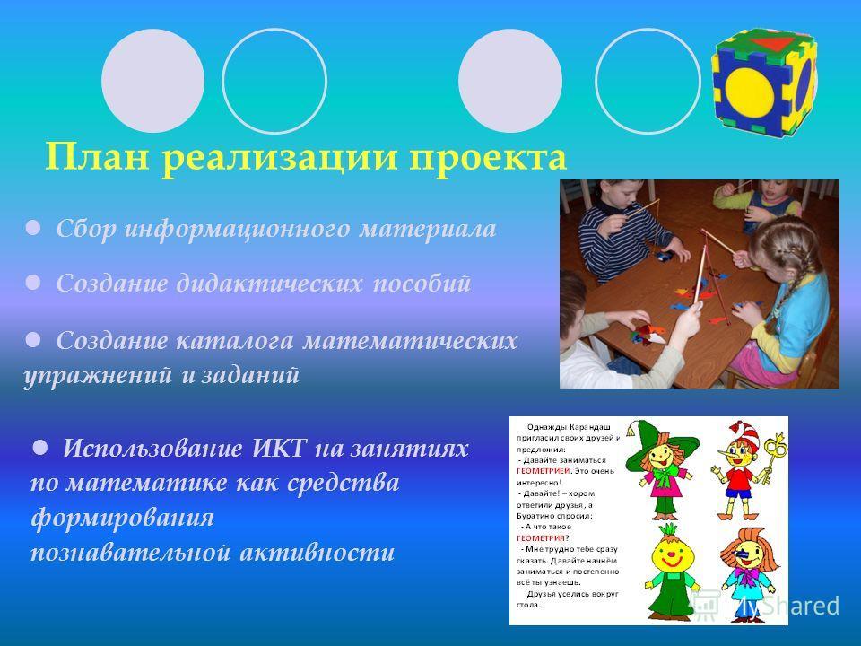 План реализации проекта Сбор информационного материала Создание дидактических пособий Создание каталога математических упражнений и заданий Использование ИКТ на занятиях по математике как средства формирования познавательной активности