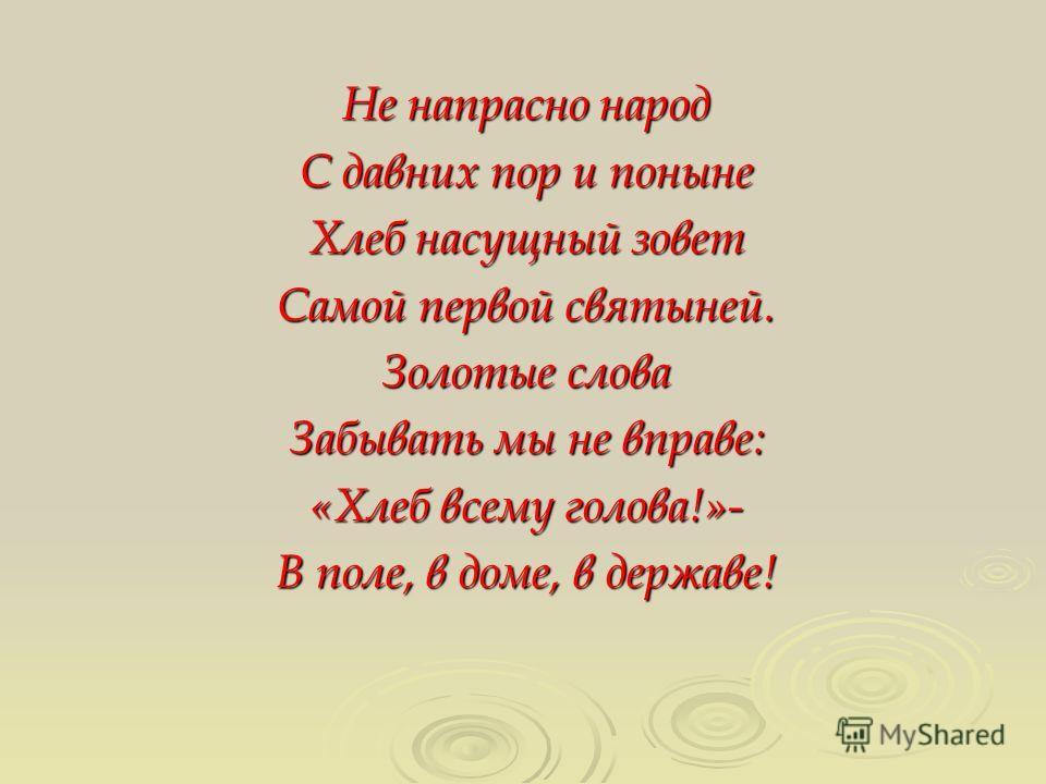 Не напрасно народ С давних пор и поныне Хлеб насущный зовет Самой первой святыней. Золотые слова Забывать мы не вправе: «Хлеб всему голова!»- В поле, в доме, в державе!