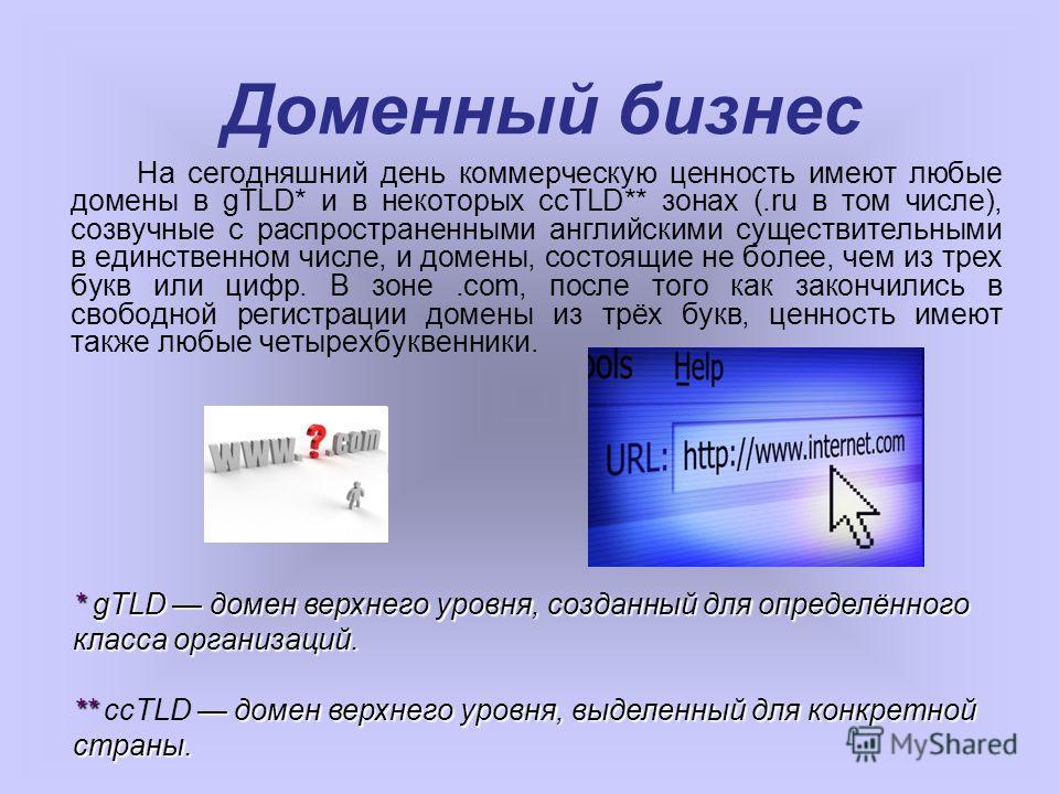 На сегодняшний день коммерческую ценность имеют любые домены в gTLD* и в некоторых ccTLD** зонах (.ru в том числе), созвучные с распространенными английскими существительными в единственном числе, и домены, состоящие не более, чем из трех букв или ци