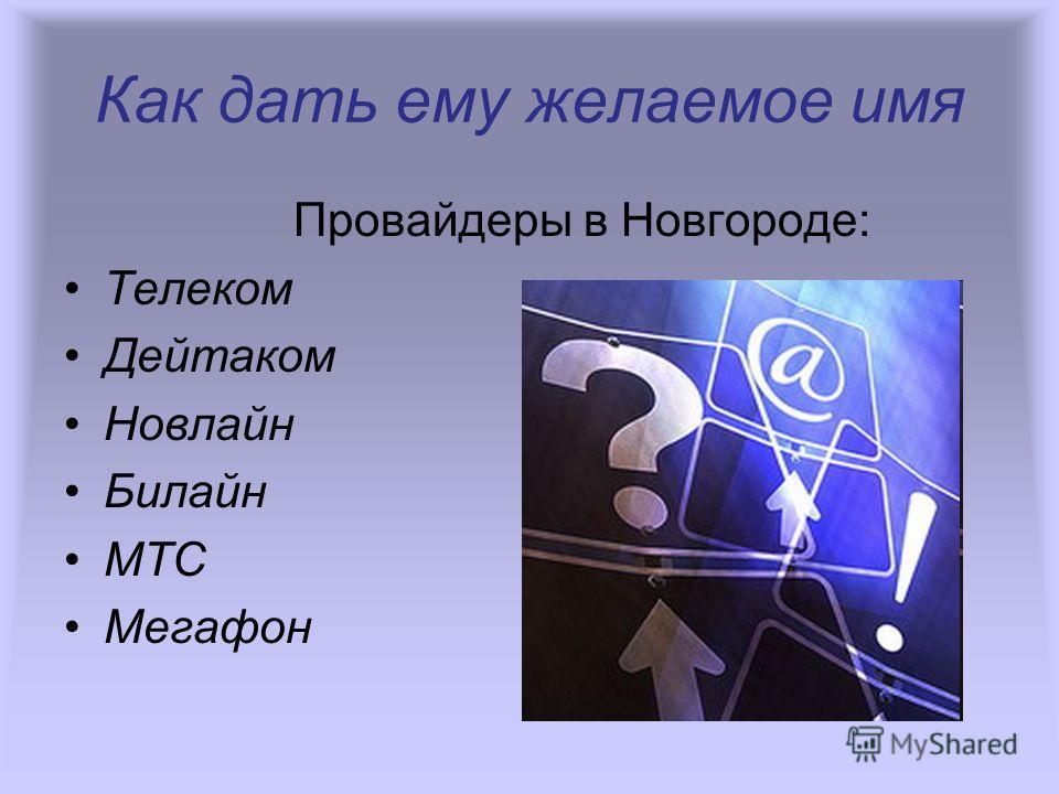 Провайдеры в Новгороде: Телеком Дейтаком Новлайн Билайн МТС Мегафон Как дать ему желаемое имя