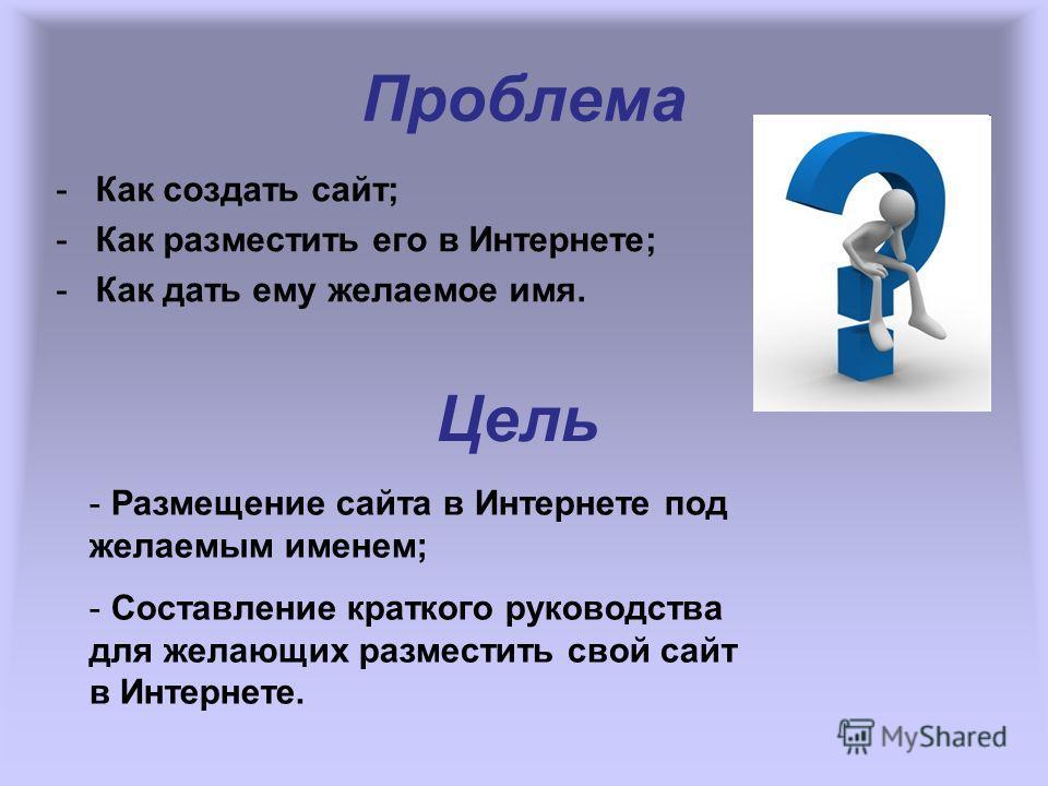 Проблема -Как создать сайт; -Как разместить его в Интернете; -Как дать ему желаемое имя. Цель - Размещение сайта в Интернете под желаемым именем; - Составление краткого руководства для желающих разместить свой сайт в Интернете.