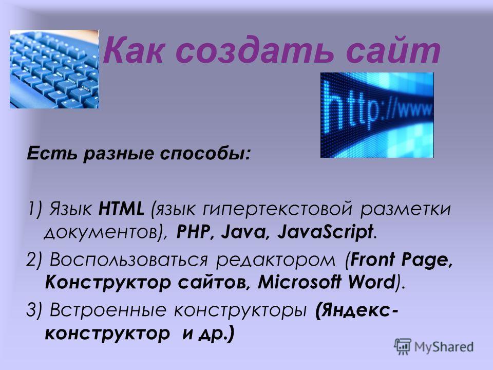 Как создать сайт Есть разные способы: 1) Язык HTML (язык гипертекстовой разметки документов), PHP, Java, JavaScript. 2) Воспользоваться редактором ( Front Page, Конструктор сайтов, Microsoft Word ). 3) Встроенные конструкторы (Яндекс- конструктор и д