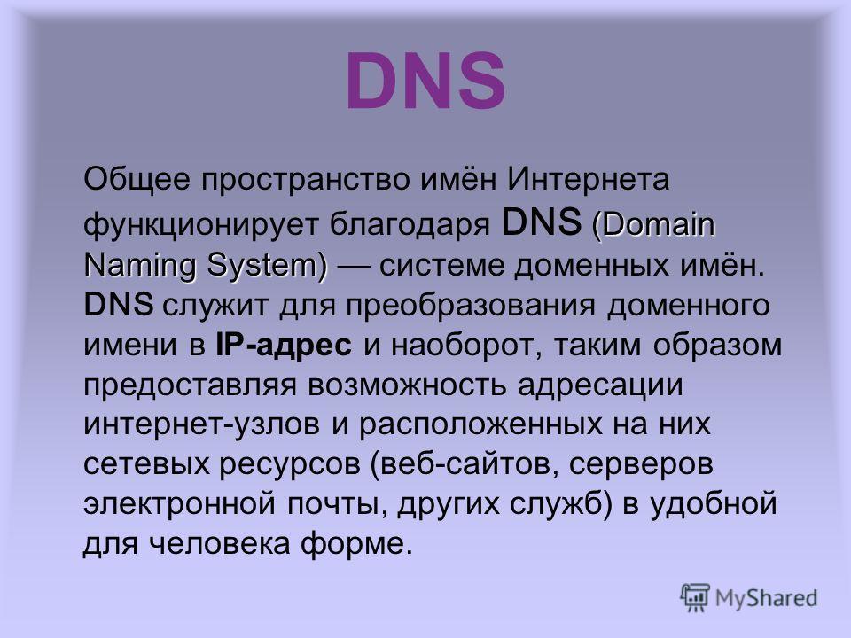 DNS (Domain Naming System) Общее пространство имён Интернета функционирует благодаря DNS (Domain Naming System) системе доменных имён. DNS служит для преобразования доменного имени в IP-адрес и наоборот, таким образом предоставляя возможность адресац