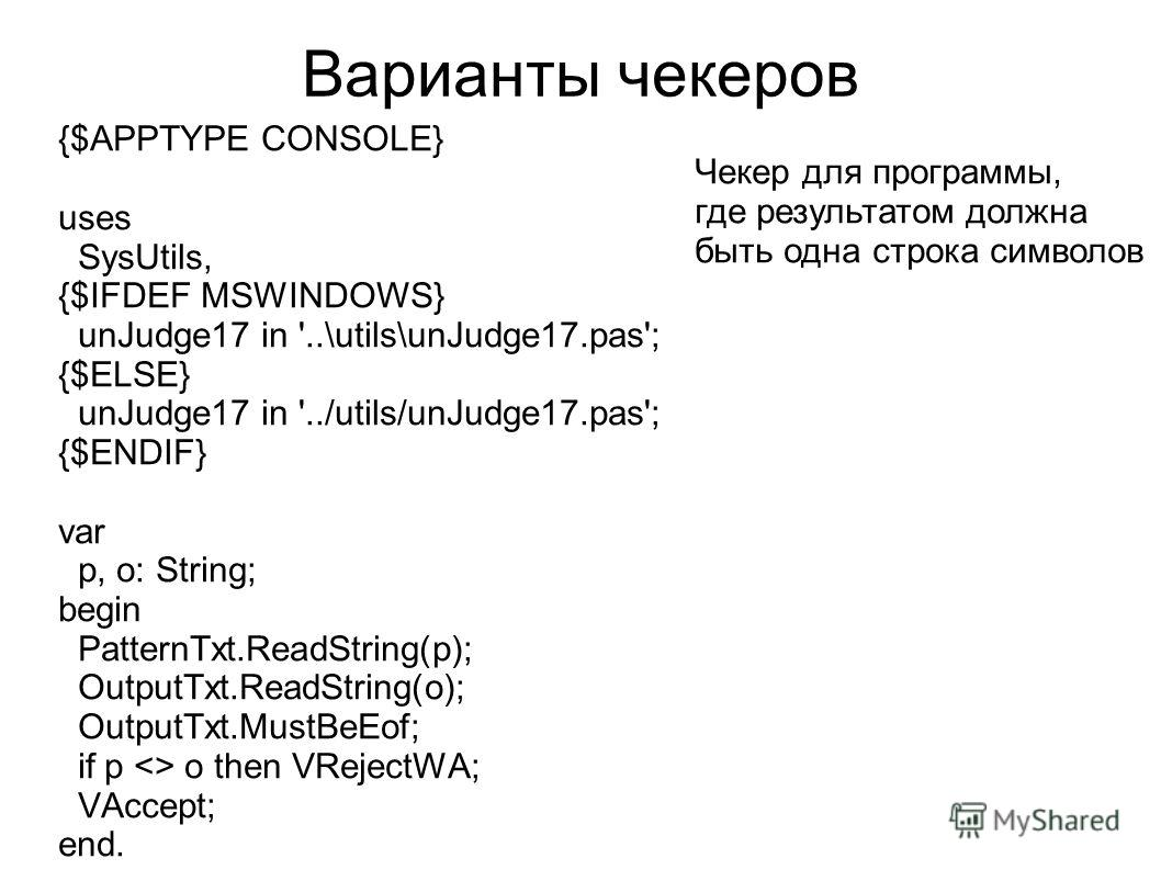 Варианты чекеров {$APPTYPE CONSOLE} uses SysUtils, {$IFDEF MSWINDOWS} unJudge17 in '..\utils\unJudge17.pas'; {$ELSE} unJudge17 in '../utils/unJudge17.pas'; {$ENDIF} var p, o: String; begin PatternTxt.ReadString(p); OutputTxt.ReadString(o); OutputTxt.