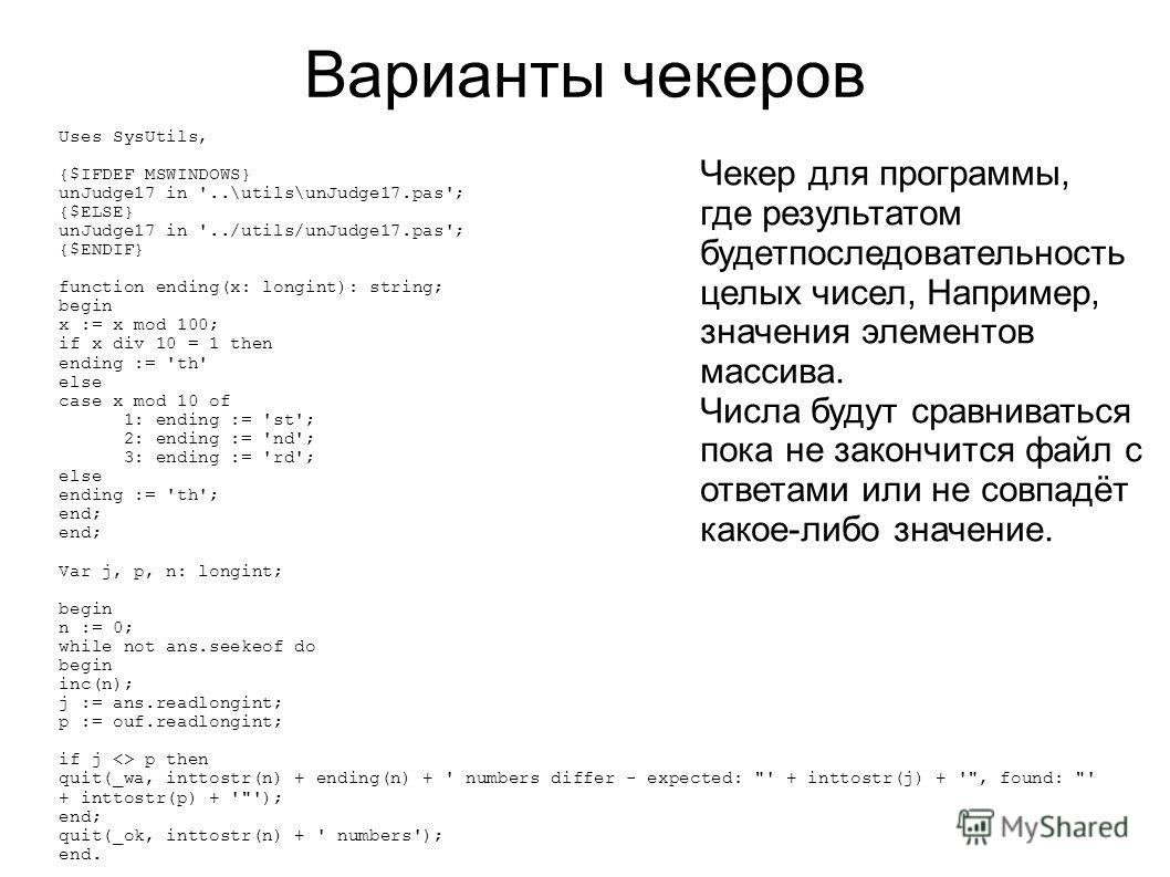 Варианты чекеров Uses SysUtils, {$IFDEF MSWINDOWS} unJudge17 in '..\utils\unJudge17.pas'; {$ELSE} unJudge17 in '../utils/unJudge17.pas'; {$ENDIF} function ending(x: longint): string; begin x := x mod 100; if x div 10 = 1 then ending := 'th' else case