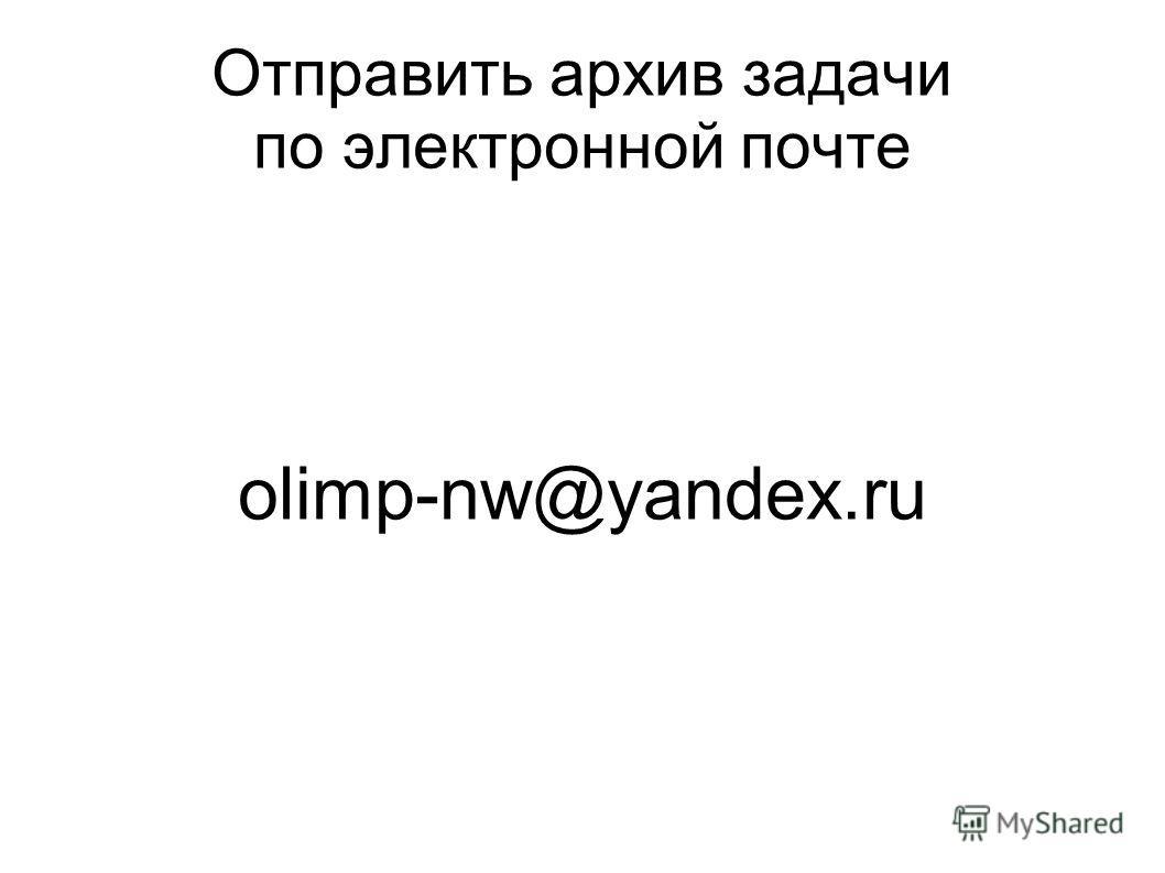 Отправить архив задачи по электронной почте olimp-nw@yandex.ru