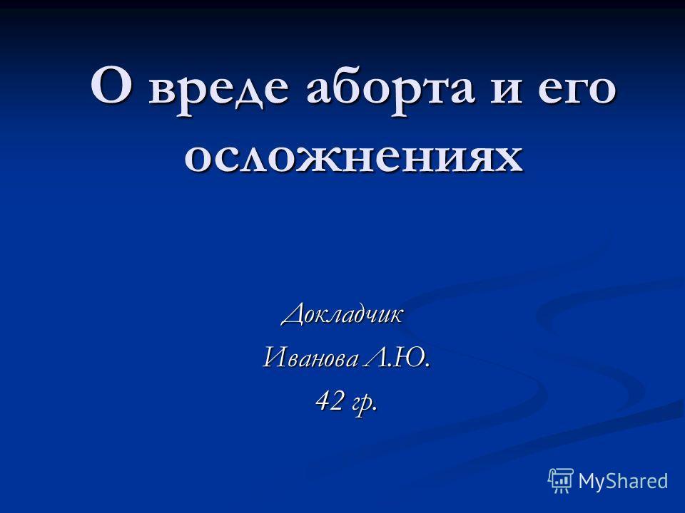 О вреде аборта и его осложнениях Докладчик Иванова Л.Ю. Иванова Л.Ю. 42 гр. 42 гр.