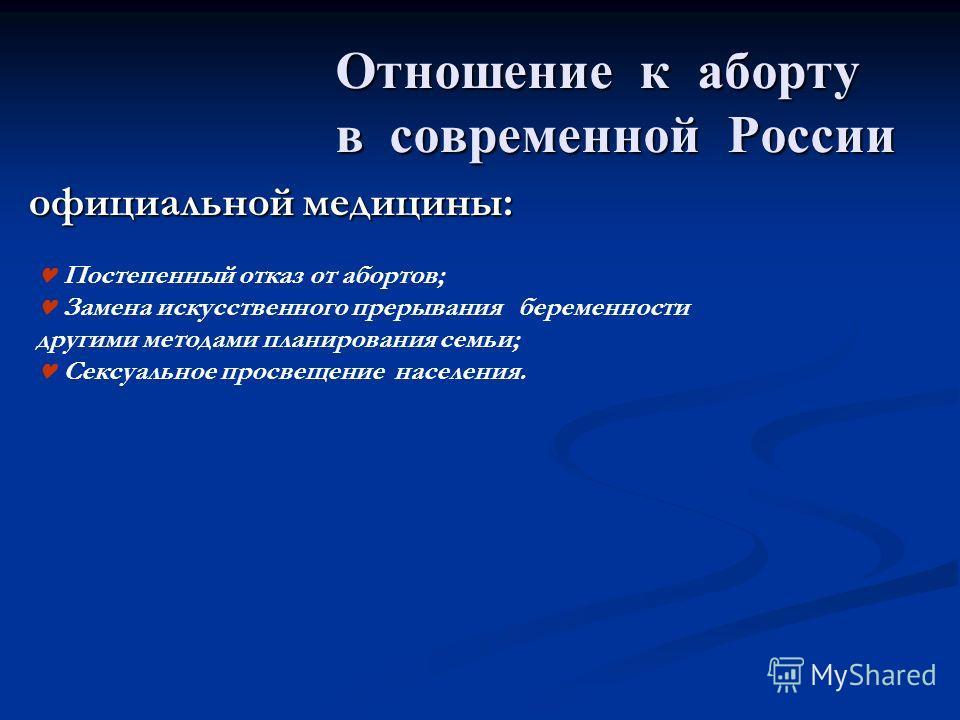 Отношение к аборту в современной России Отношение к аборту в современной России официальной медицины: Постепенный отказ от абортов; Замена искусственного прерывания беременности другими методами планирования семьи; Сексуальное просвещение населения.