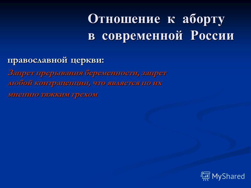 Отношение к аборту в современной России Отношение к аборту в современной России православной церкви: Запрет прерывания беременности, запрет любой контрацепции, что является по их мнению тяжким грехом