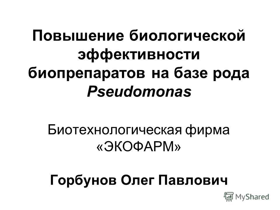 Повышение биологической эффективности биопрепаратов на базе рода Pseudomonas Биотехнологическая фирма «ЭКОФАРМ» Горбунов Олег Павлович