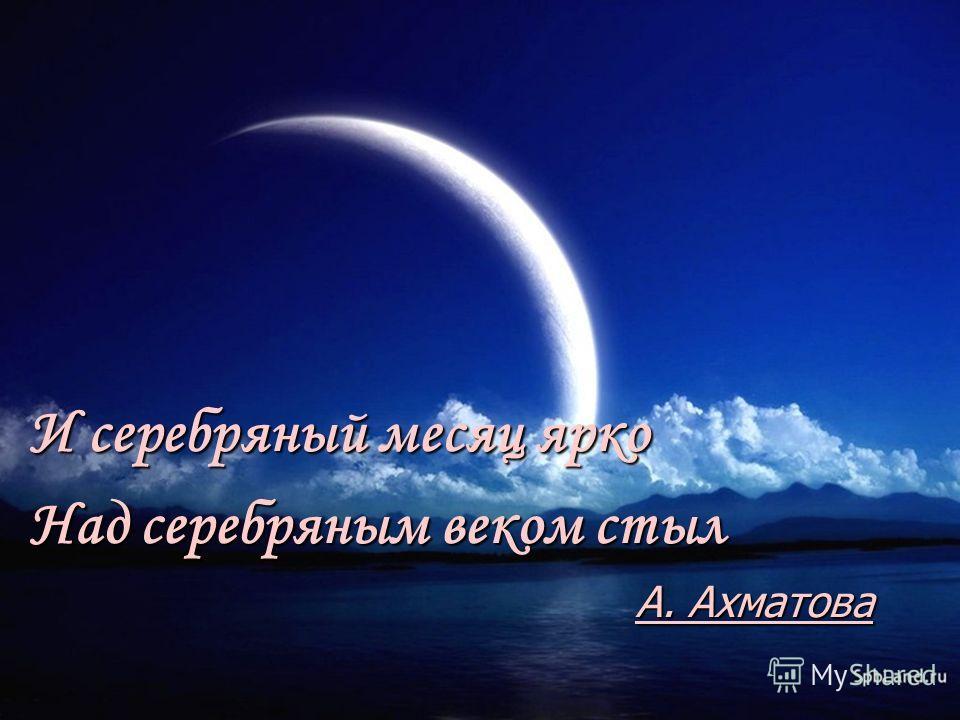 И серебряный месяц ярко Над серебряным веком стыл А. Ахматова