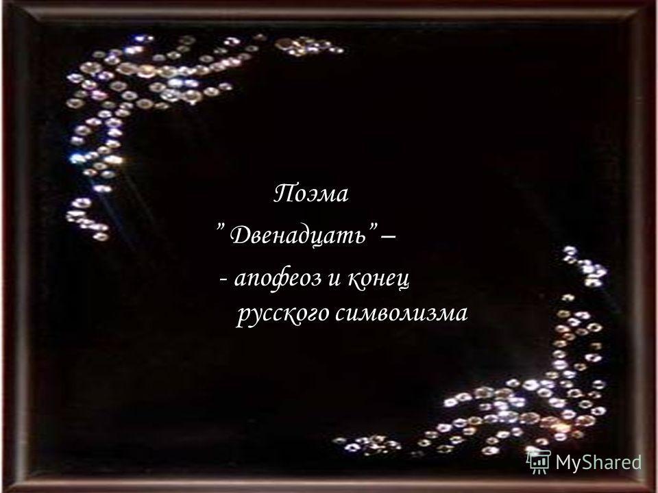 Поэма Поэма Двенадцать – Двенадцать – - апофеоз и конец русского символизма - апофеоз и конец русского символизма