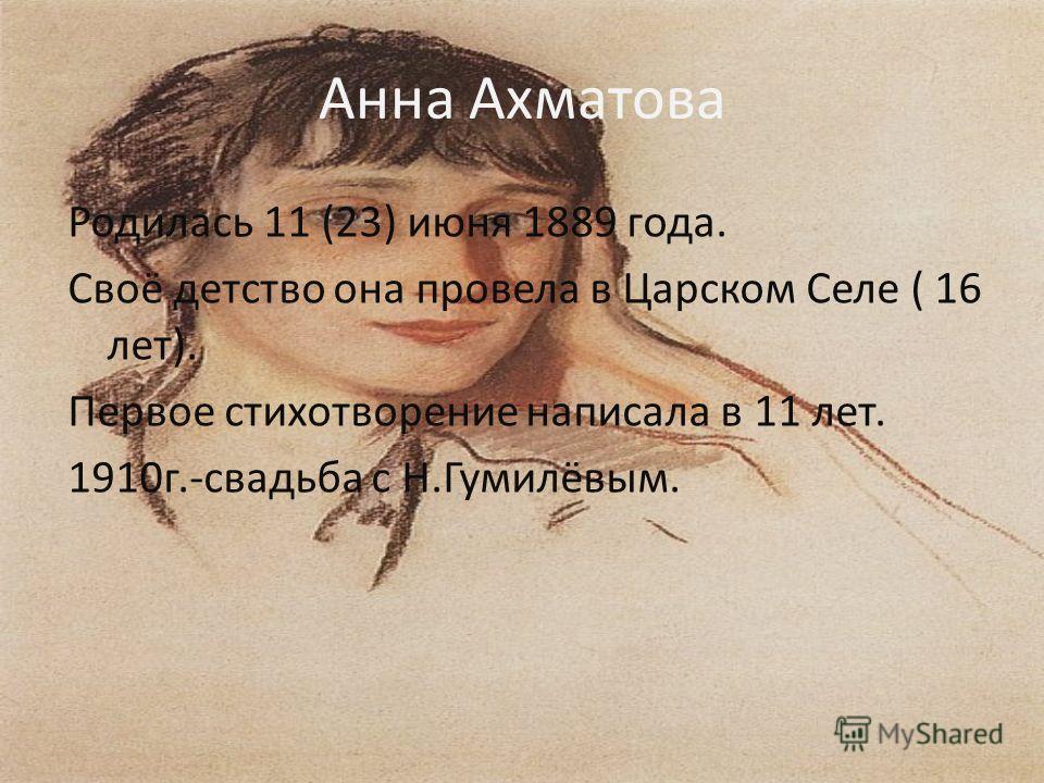 Анна Ахматова Родилась 11 (23) июня 1889 года. Своё детство она провела в Царском Селе ( 16 лет). Первое стихотворение написала в 11 лет. 1910г.-свадьба с Н.Гумилёвым.