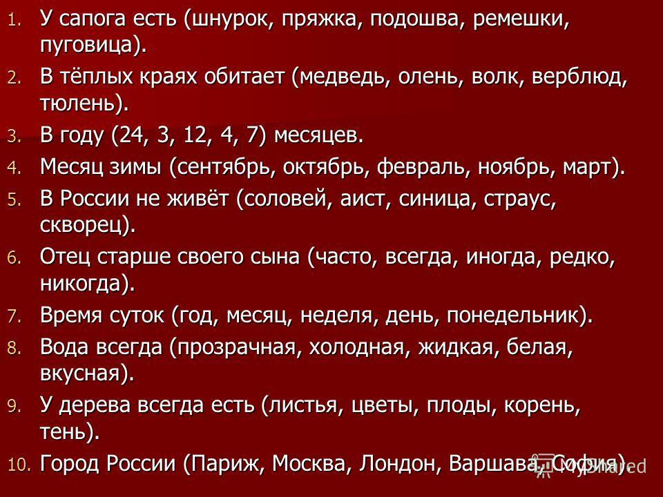 1. У сапога есть (шнурок, пряжка, подошва, ремешки, пуговица). 2. В тёплых краях обитает (медведь, олень, волк, верблюд, тюлень). 3. В году (24, 3, 12, 4, 7) месяцев. 4. Месяц зимы (сентябрь, октябрь, февраль, ноябрь, март). 5. В России не живёт (сол