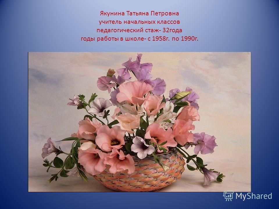 Якунина Татьяна Петровна учитель начальных классов педагогический стаж- 32года годы работы в школе- с 1958г. по 1990г.