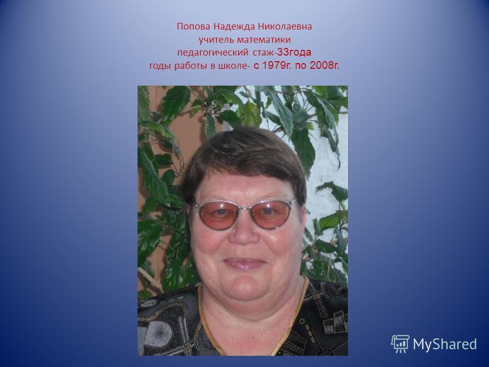 Попова Надежда Николаевна учитель математики педагогический стаж- 33года годы работы в школе- с 1979г. по 2008г.