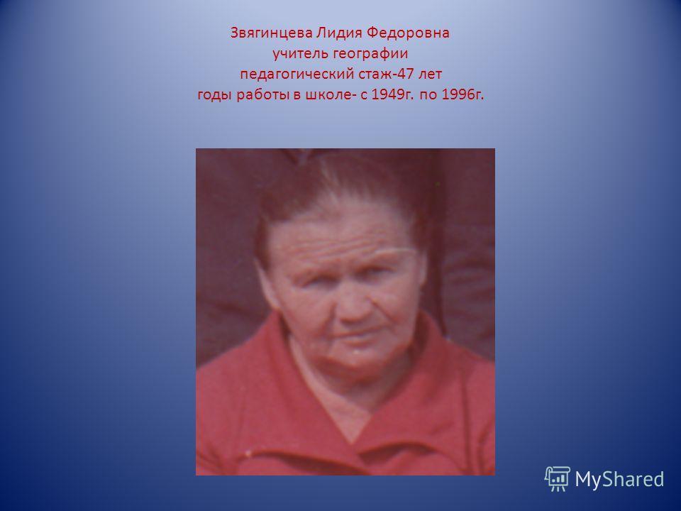 Звягинцева Лидия Федоровна учитель географии педагогический стаж-47 лет годы работы в школе- с 1949г. по 1996г.