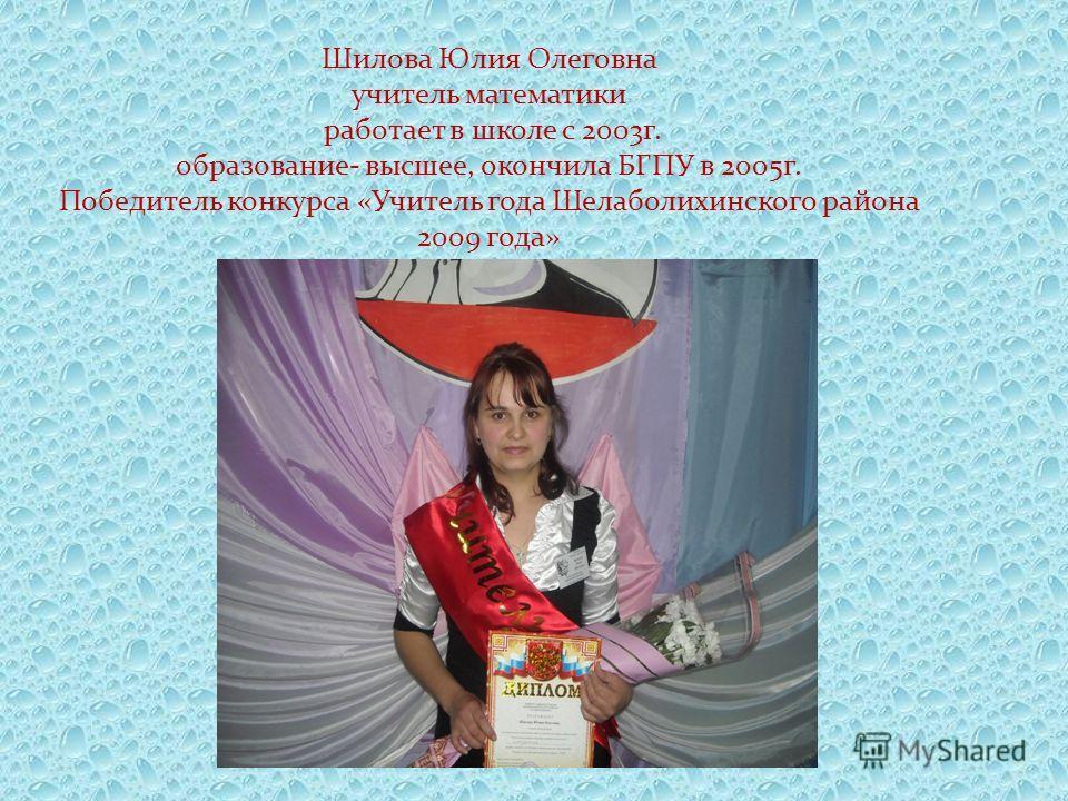 Шилова Юлия Олеговна учитель математики работает в школе с 2003г. образование- высшее, окончила БГПУ в 2005г. Победитель конкурса «Учитель года Шелаболихинского района 2009 года»