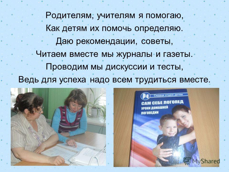 Родителям, учителям я помогаю, Как детям их помочь определяю. Даю рекомендации, советы, Читаем вместе мы журналы и газеты. Проводим мы дискуссии и тесты, Ведь для успеха надо всем трудиться вместе.