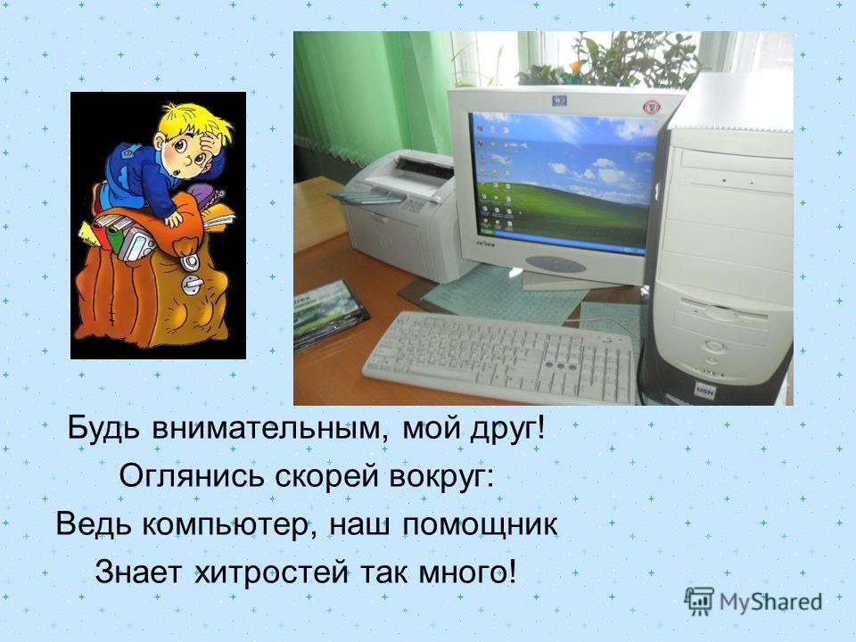 Будь внимательным, мой друг! Оглянись скорей вокруг: Ведь компьютер, наш помощник Знает хитростей так много!