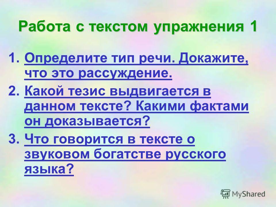 Работа с текстом упражнения 1 1.Определите тип речи. Докажите, что это рассуждение. 2.Какой тезис выдвигается в данном тексте? Какими фактами он доказывается? 3.Что говорится в тексте о звуковом богатстве русского языка?