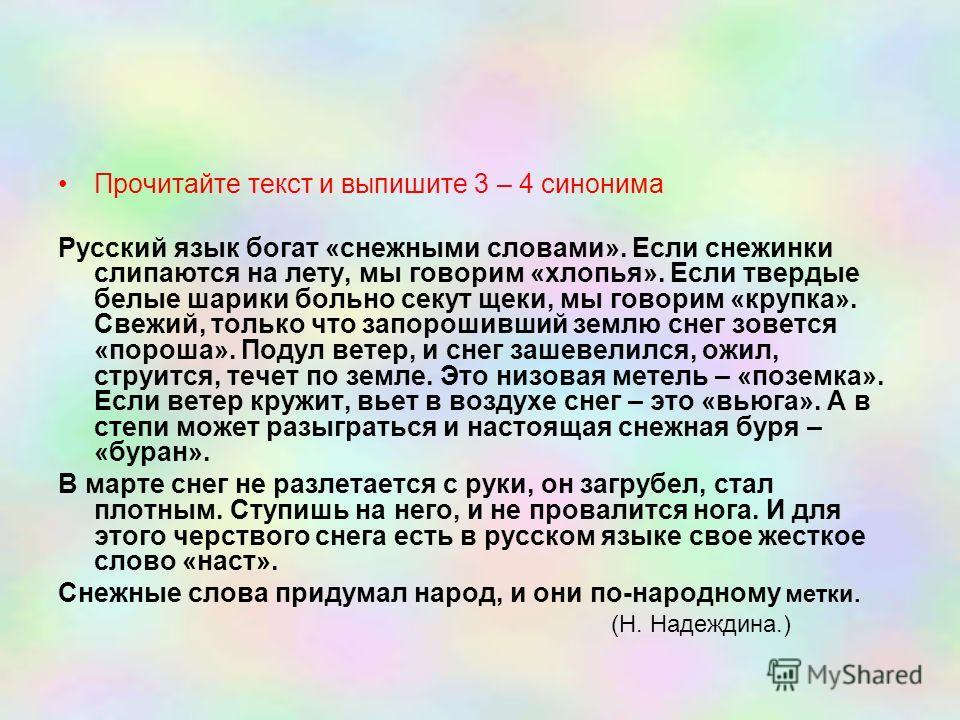 Прочитайте текст и выпишите 3 – 4 синонима Русский язык богат «снежными словами». Если снежинки слипаются на лету, мы говорим «хлопья». Если твердые белые шарики больно секут щеки, мы говорим «крупка». Свежий, только что запорошивший землю снег зовет